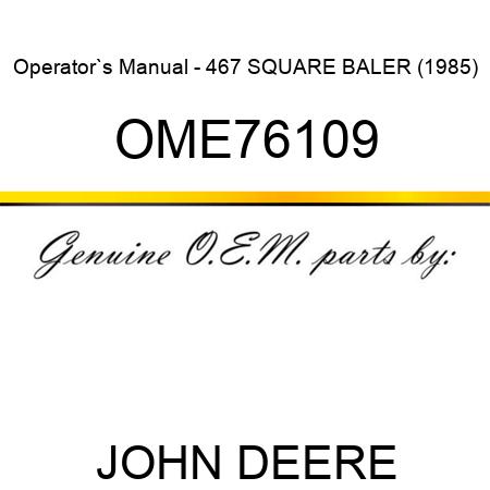 OME76109 Operator`s Manual - 467 SQUARE BALER (1985) JOHN