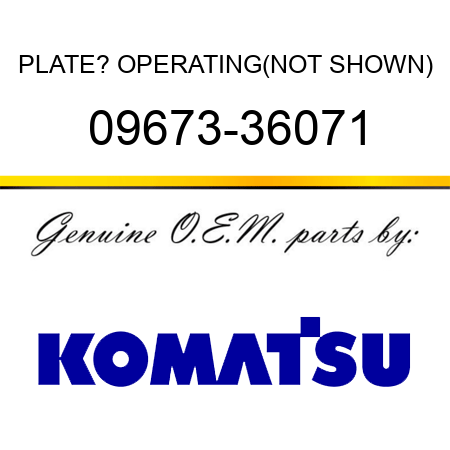 PLATE? OPERATING,(NOT SHOWN) 09673-36071
